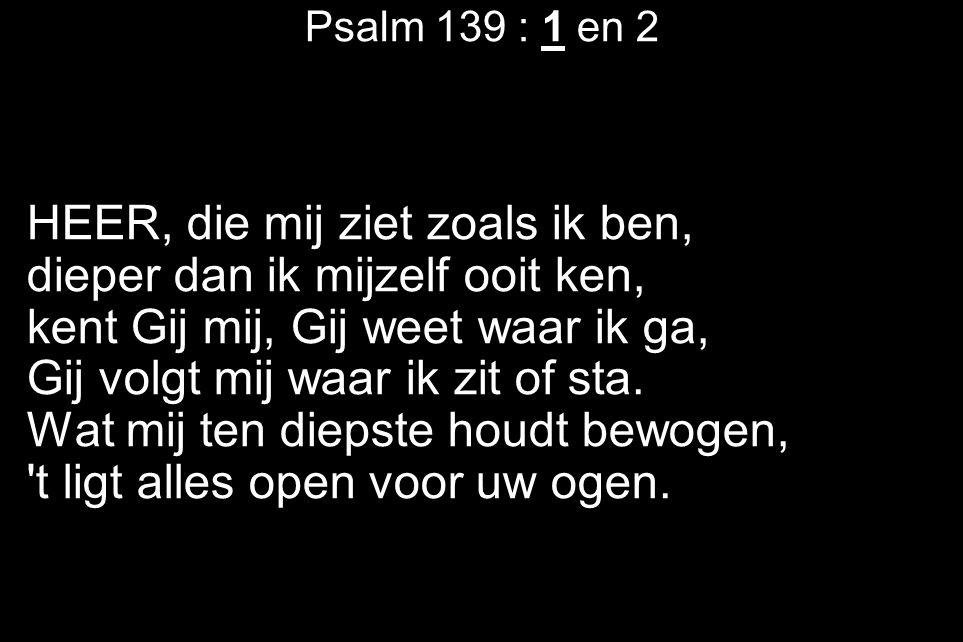 Psalm 139 : 1 en 2 HEER, die mij ziet zoals ik ben, dieper dan ik mijzelf ooit ken, kent Gij mij, Gij weet waar ik ga, Gij volgt mij waar ik zit of st