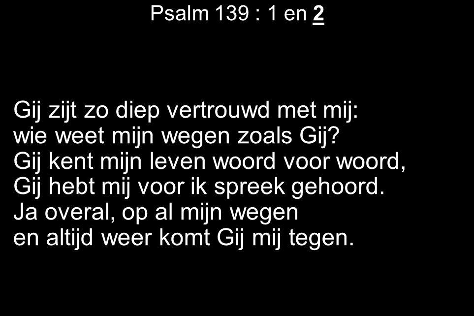 Psalm 139 : 1 en 2 Gij zijt zo diep vertrouwd met mij: wie weet mijn wegen zoals Gij? Gij kent mijn leven woord voor woord, Gij hebt mij voor ik spree