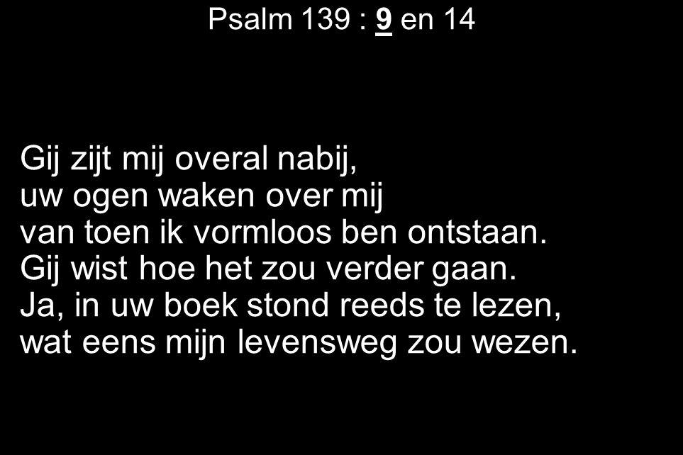 Psalm 139 : 9 en 14 Gij zijt mij overal nabij, uw ogen waken over mij van toen ik vormloos ben ontstaan. Gij wist hoe het zou verder gaan. Ja, in uw b
