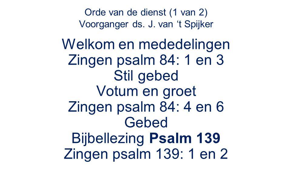 Orde van de dienst (1 van 2) Voorganger ds. J. van 't Spijker Welkom en mededelingen Zingen psalm 84: 1 en 3 Stil gebed Votum en groet Zingen psalm 84