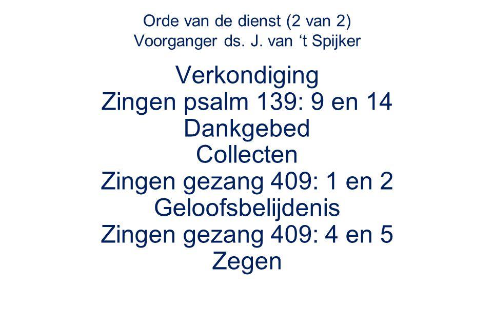 Orde van de dienst (2 van 2) Voorganger ds. J. van 't Spijker Verkondiging Zingen psalm 139: 9 en 14 Dankgebed Collecten Zingen gezang 409: 1 en 2 Gel