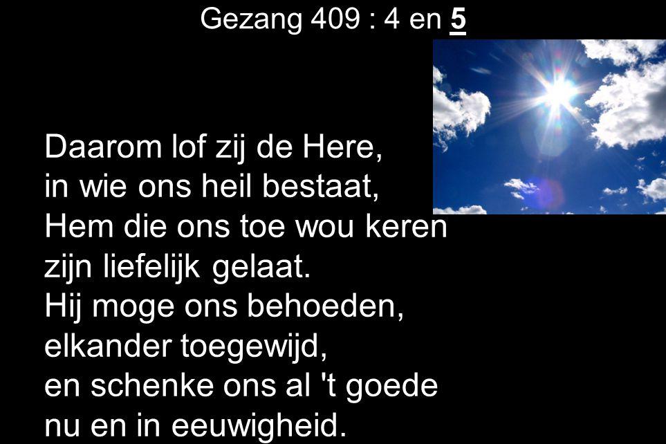 Gezang 409 : 4 en 5 Daarom lof zij de Here, in wie ons heil bestaat, Hem die ons toe wou keren zijn liefelijk gelaat. Hij moge ons behoeden, elkander