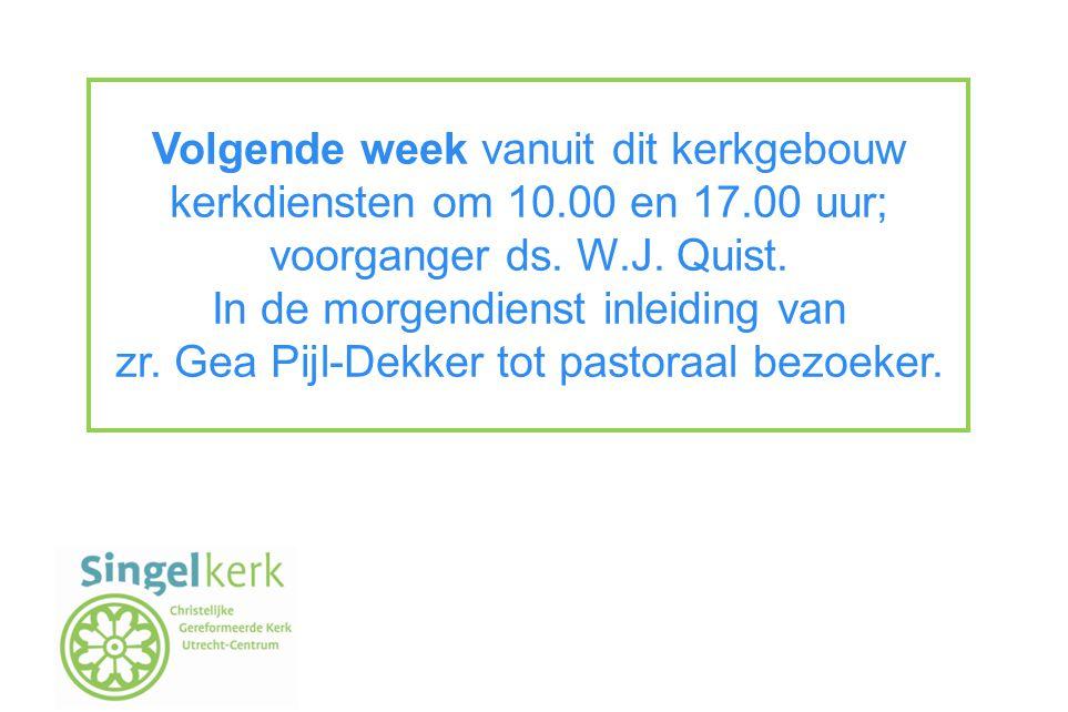 Volgende week vanuit dit kerkgebouw kerkdiensten om 10.00 en 17.00 uur; voorganger ds. W.J. Quist. In de morgendienst inleiding van zr. Gea Pijl-Dekke