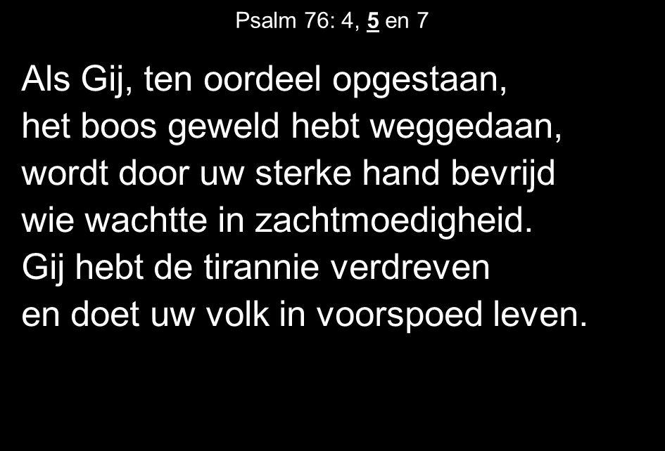 Psalm 76: 4, 5 en 7 Als Gij, ten oordeel opgestaan, het boos geweld hebt weggedaan, wordt door uw sterke hand bevrijd wie wachtte in zachtmoedigheid.