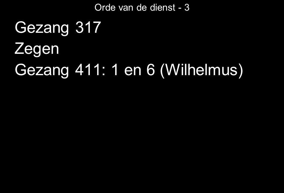 Orde van de dienst - 3 Gezang 317 Zegen Gezang 411: 1 en 6 (Wilhelmus)