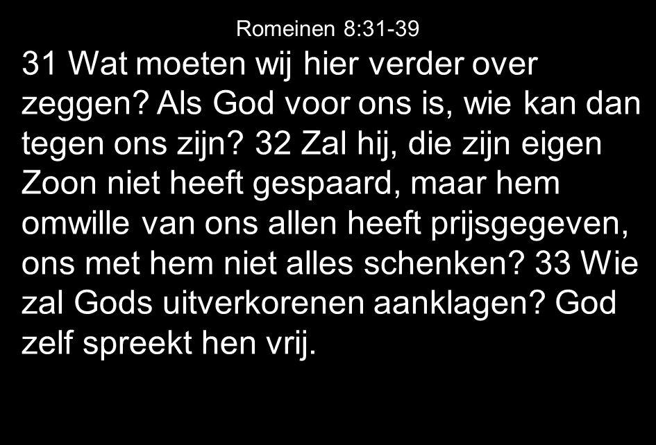 31 Wat moeten wij hier verder over zeggen? Als God voor ons is, wie kan dan tegen ons zijn? 32 Zal hij, die zijn eigen Zoon niet heeft gespaard, maar