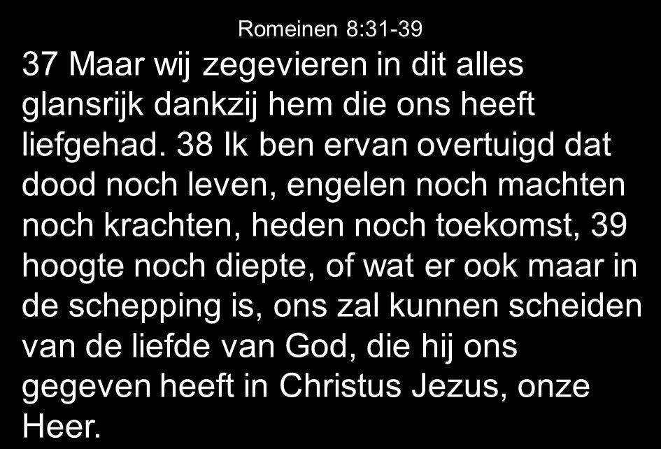 37 Maar wij zegevieren in dit alles glansrijk dankzij hem die ons heeft liefgehad. 38 Ik ben ervan overtuigd dat dood noch leven, engelen noch machten