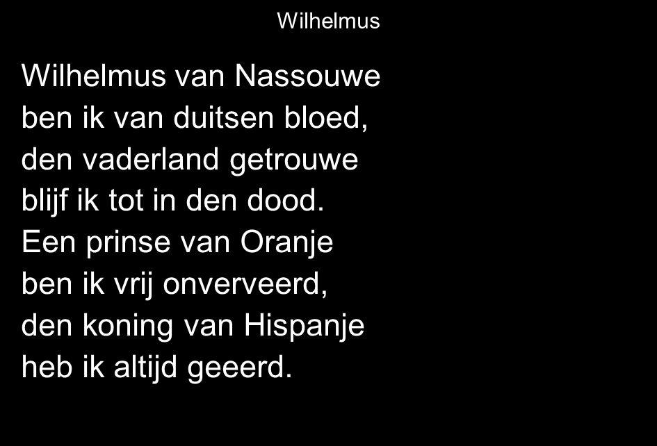 Wilhelmus van Nassouwe ben ik van duitsen bloed, den vaderland getrouwe blijf ik tot in den dood. Een prinse van Oranje ben ik vrij onverveerd, den ko