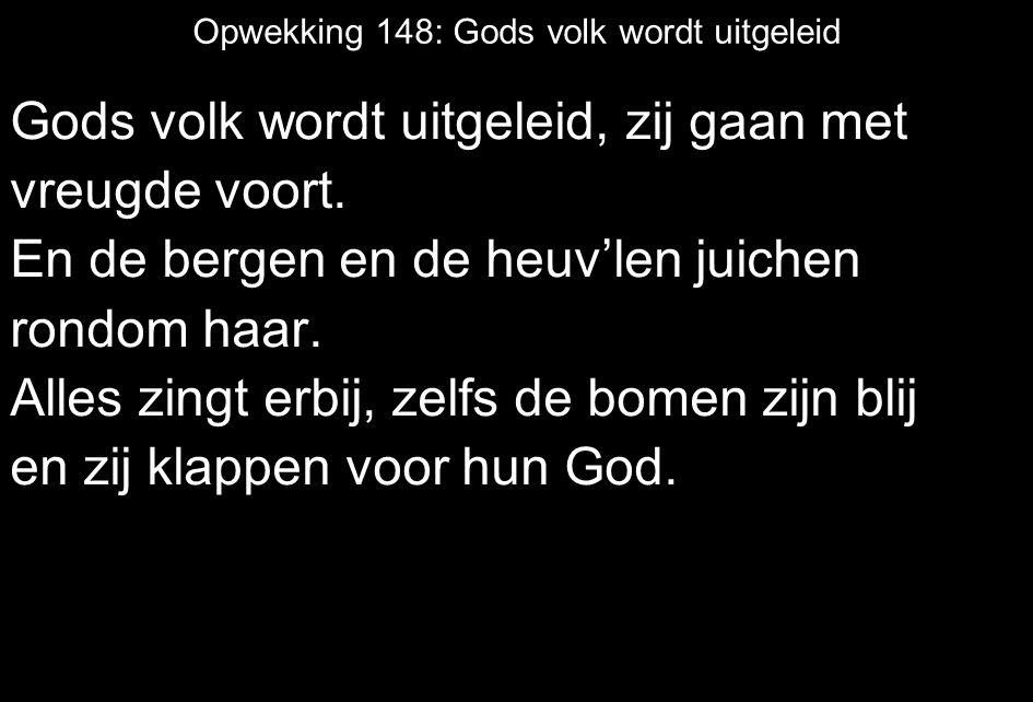Opwekking 148: Gods volk wordt uitgeleid Gods volk wordt uitgeleid, zij gaan met vreugde voort. En de bergen en de heuv'len juichen rondom haar. Alles