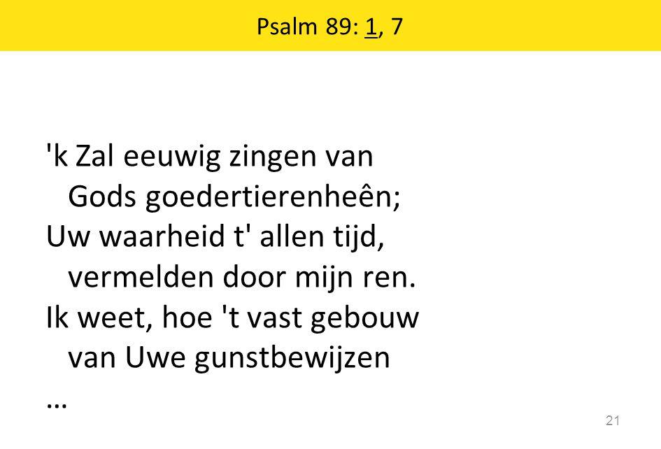 Psalm 89: 1, 7 21 'k Zal eeuwig zingen van Gods goedertierenheên; Uw waarheid t' allen tijd, vermelden door mijn ren. Ik weet, hoe 't vast gebouw van