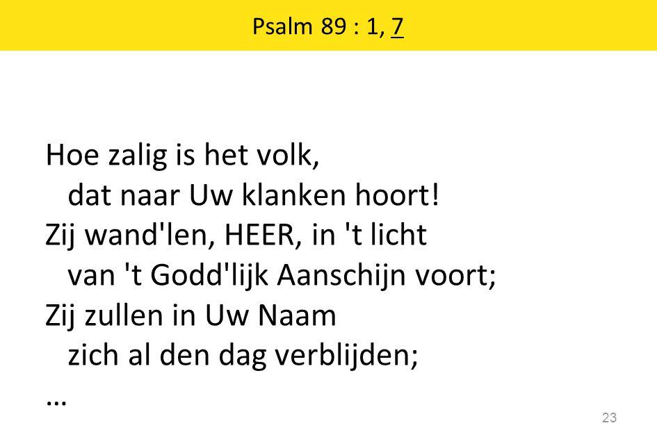 Psalm 89 : 1, 7 23 Hoe zalig is het volk, dat naar Uw klanken hoort! Zij wand'len, HEER, in 't licht van 't Godd'lijk Aanschijn voort; Zij zullen in U