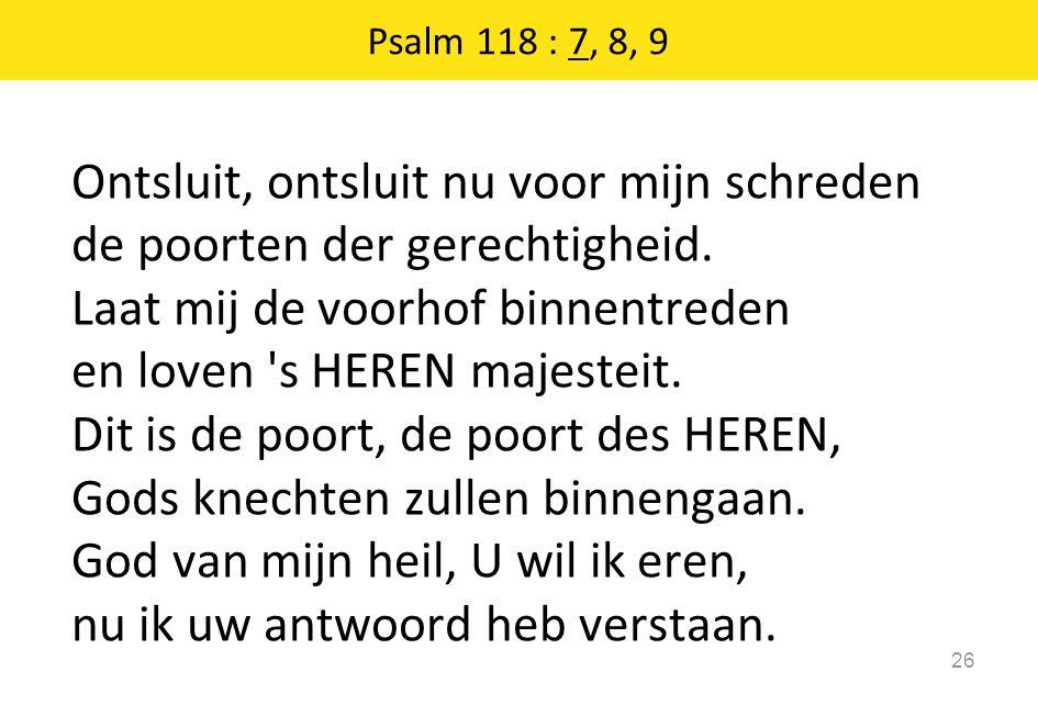 Psalm 118 : 7, 8, 9 26 Ontsluit, ontsluit nu voor mijn schreden de poorten der gerechtigheid. Laat mij de voorhof binnentreden en loven 's HEREN majes