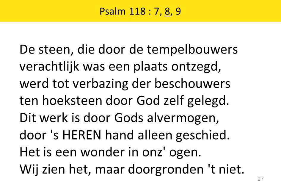 Psalm 118 : 7, 8, 9 27 De steen, die door de tempelbouwers verachtlijk was een plaats ontzegd, werd tot verbazing der beschouwers ten hoeksteen door God zelf gelegd.