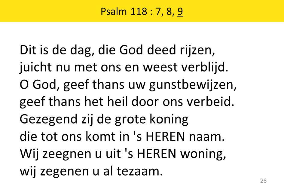 Psalm 118 : 7, 8, 9 28 Dit is de dag, die God deed rijzen, juicht nu met ons en weest verblijd. O God, geef thans uw gunstbewijzen, geef thans het hei