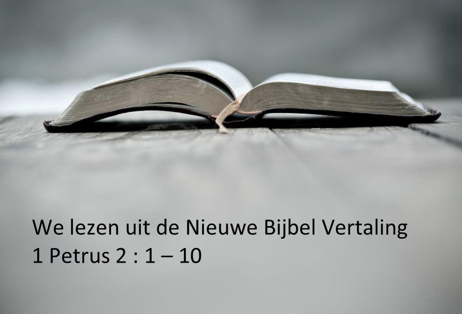 30 We lezen uit de Nieuwe Bijbel Vertaling 1 Petrus 2 : 1 – 10