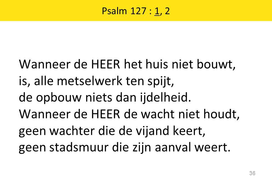 Psalm 127 : 1, 2 36 Wanneer de HEER het huis niet bouwt, is, alle metselwerk ten spijt, de opbouw niets dan ijdelheid. Wanneer de HEER de wacht niet h