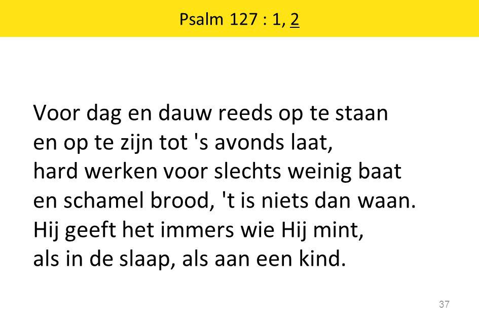 Psalm 127 : 1, 2 37 Voor dag en dauw reeds op te staan en op te zijn tot s avonds laat, hard werken voor slechts weinig baat en schamel brood, t is niets dan waan.