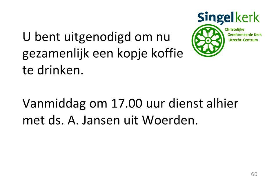 60 U bent uitgenodigd om nu gezamenlijk een kopje koffie te drinken. Vanmiddag om 17.00 uur dienst alhier met ds. A. Jansen uit Woerden.