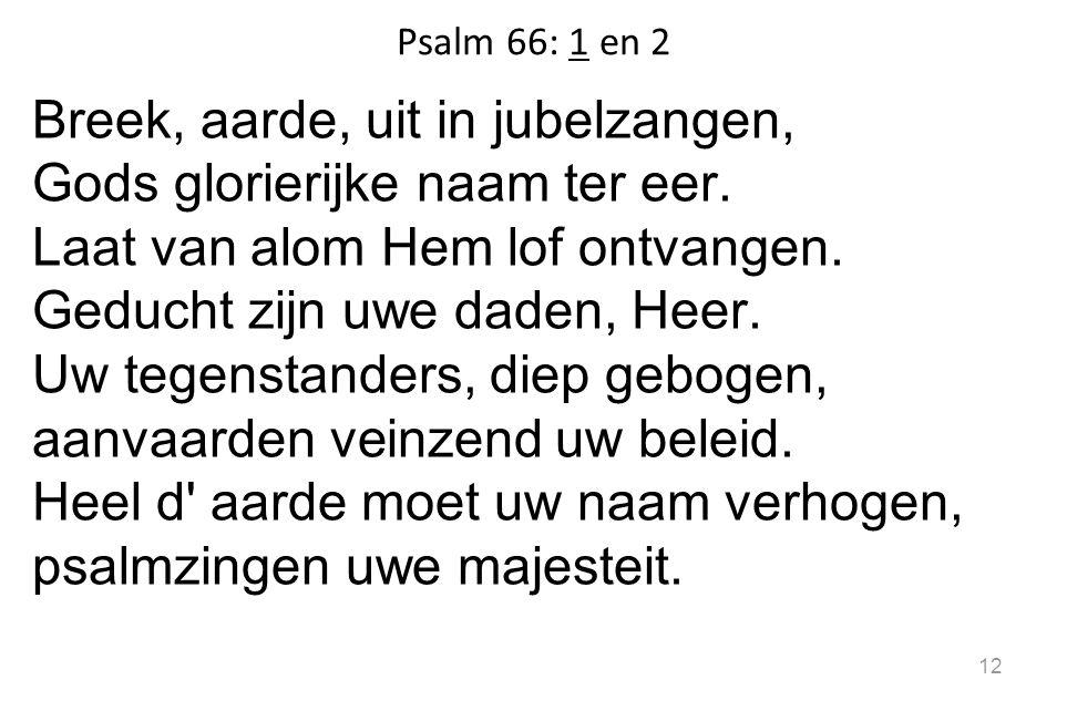 Psalm 66: 1 en 2 Breek, aarde, uit in jubelzangen, Gods glorierijke naam ter eer.
