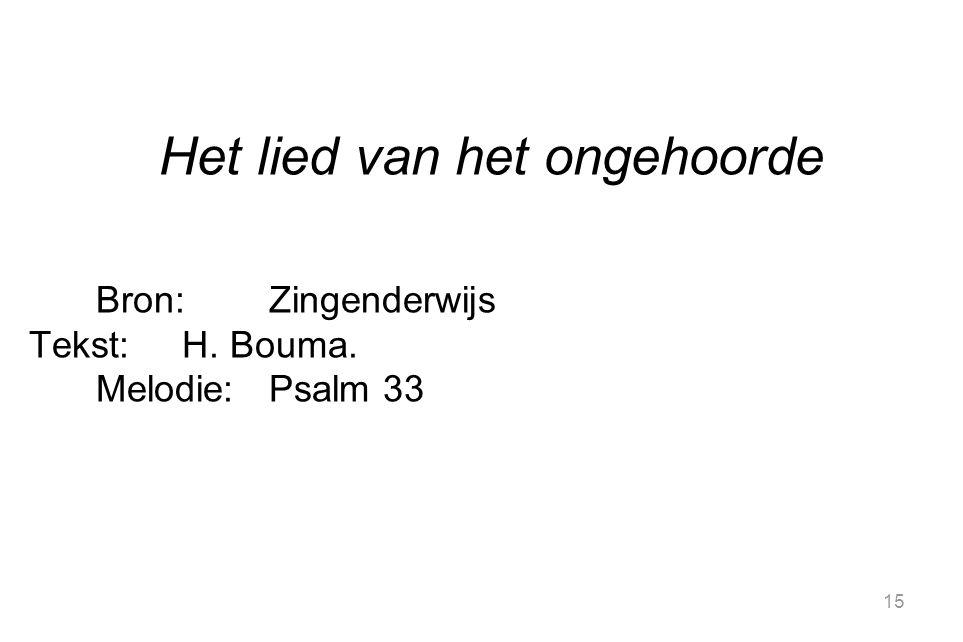 15 Het lied van het ongehoorde Bron:Zingenderwijs Tekst:H. Bouma. Melodie:Psalm 33