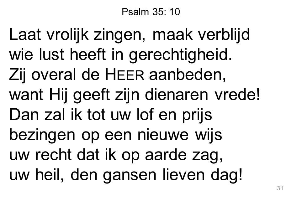 Psalm 35: 10 Laat vrolijk zingen, maak verblijd wie lust heeft in gerechtigheid.