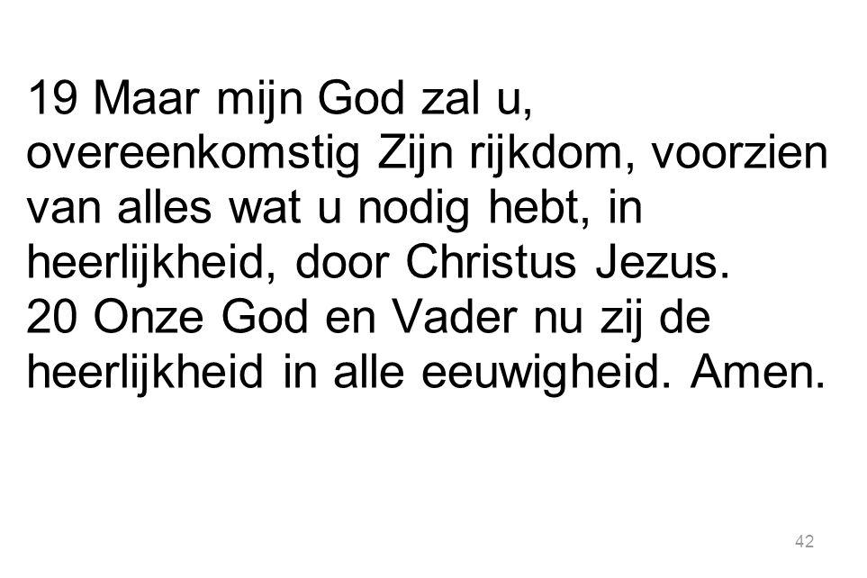 42 19 Maar mijn God zal u, overeenkomstig Zijn rijkdom, voorzien van alles wat u nodig hebt, in heerlijkheid, door Christus Jezus.