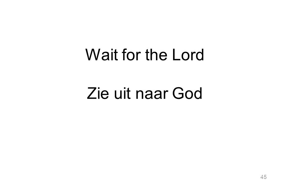 45 Wait for the Lord Zie uit naar God