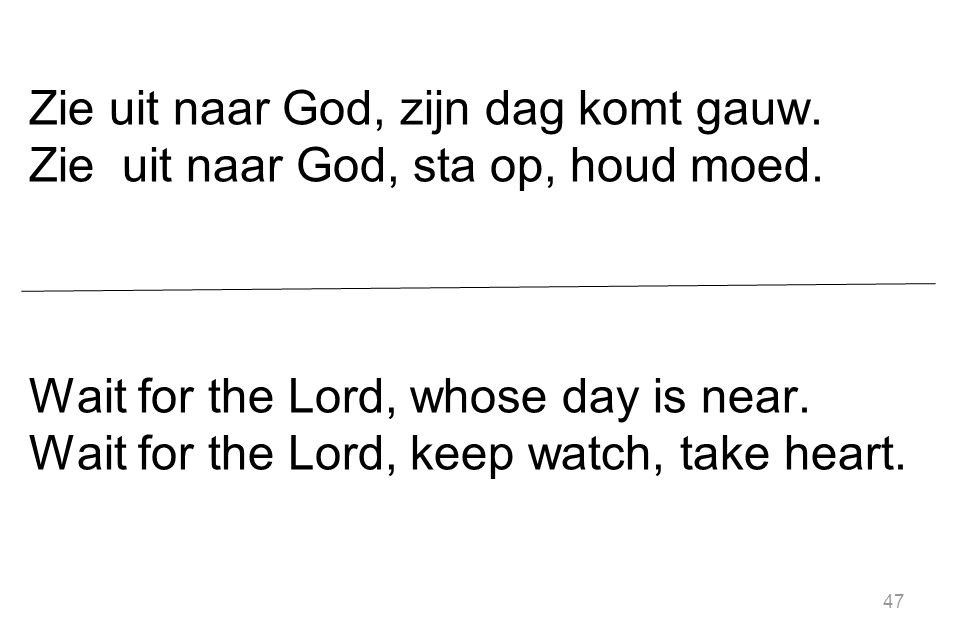 47 Zie uit naar God, zijn dag komt gauw. Zie uit naar God, sta op, houd moed. Wait for the Lord, whose day is near. Wait for the Lord, keep watch, tak
