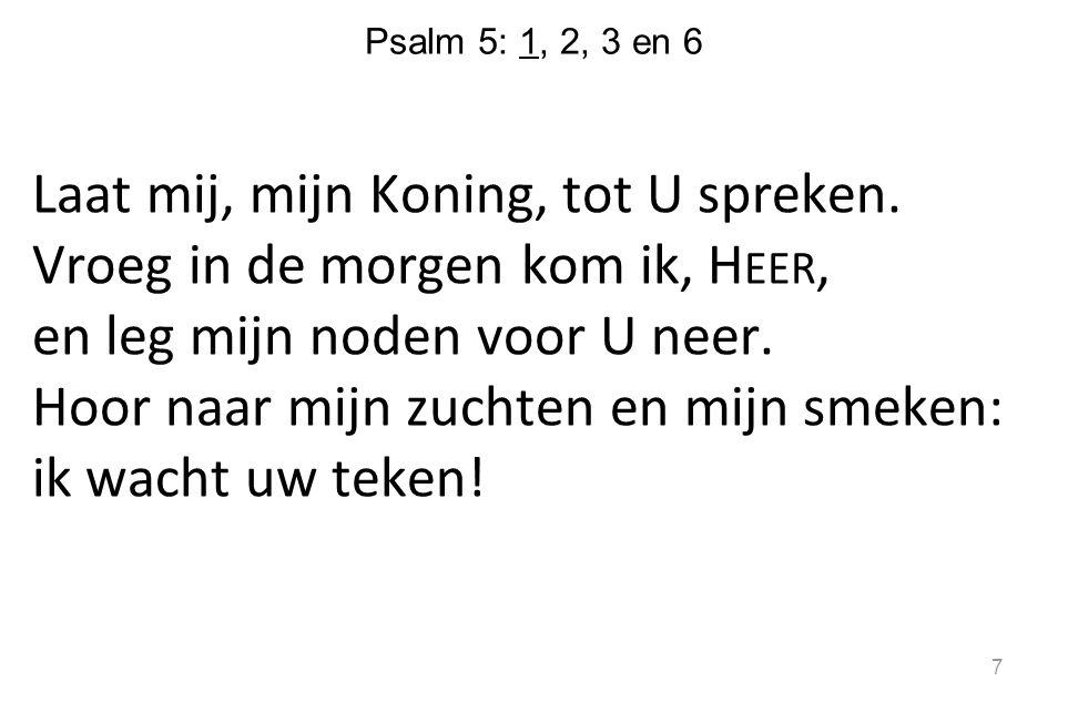 Psalm 5: 1, 2, 3 en 6 Laat mij, mijn Koning, tot U spreken.