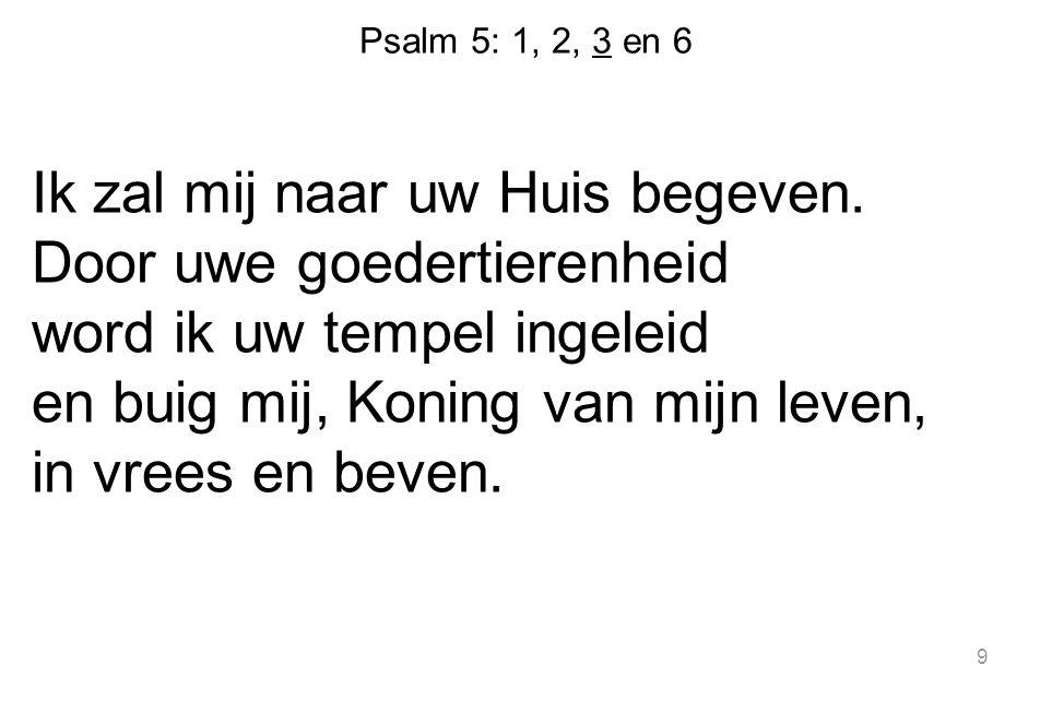 Psalm 5: 1, 2, 3 en 6 Ik zal mij naar uw Huis begeven.