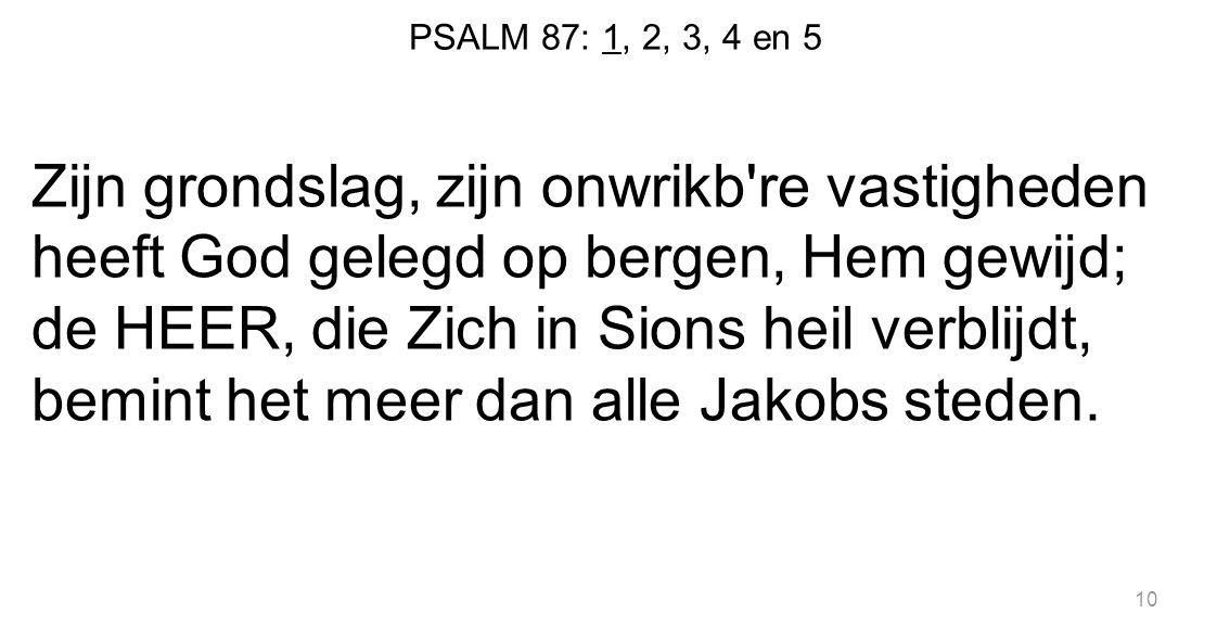 PSALM 87: 1, 2, 3, 4 en 5 Zijn grondslag, zijn onwrikb're vastigheden heeft God gelegd op bergen, Hem gewijd; de HEER, die Zich in Sions heil verblijd