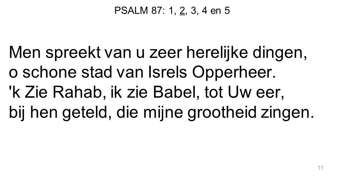 PSALM 87: 1, 2, 3, 4 en 5 Men spreekt van u zeer herelijke dingen, o schone stad van Isrels Opperheer. 'k Zie Rahab, ik zie Babel, tot Uw eer, bij hen