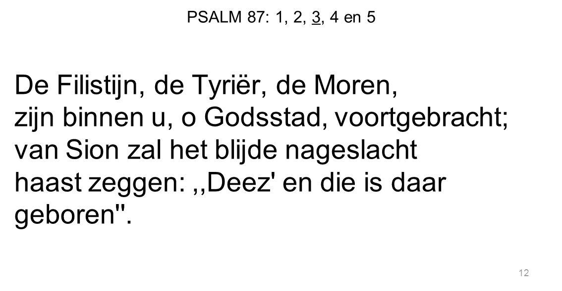 PSALM 87: 1, 2, 3, 4 en 5 De Filistijn, de Tyriër, de Moren, zijn binnen u, o Godsstad, voortgebracht; van Sion zal het blijde nageslacht haast zeggen