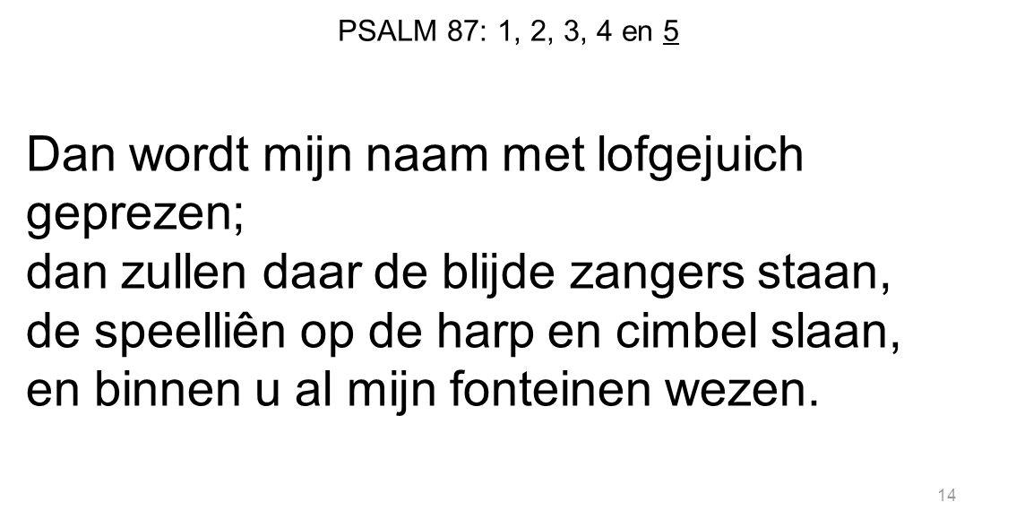 PSALM 87: 1, 2, 3, 4 en 5 Dan wordt mijn naam met lofgejuich geprezen; dan zullen daar de blijde zangers staan, de speelliên op de harp en cimbel slaa