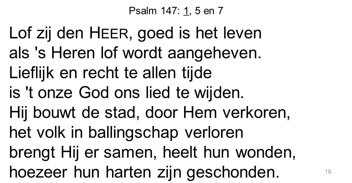 Psalm 147: 1, 5 en 7 Lof zij den H EER, goed is het leven als 's Heren lof wordt aangeheven. Lieflijk en recht te allen tijde is 't onze God ons lied