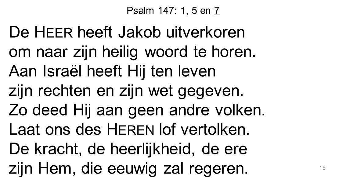 Psalm 147: 1, 5 en 7 De H EER heeft Jakob uitverkoren om naar zijn heilig woord te horen. Aan Israël heeft Hij ten leven zijn rechten en zijn wet gege