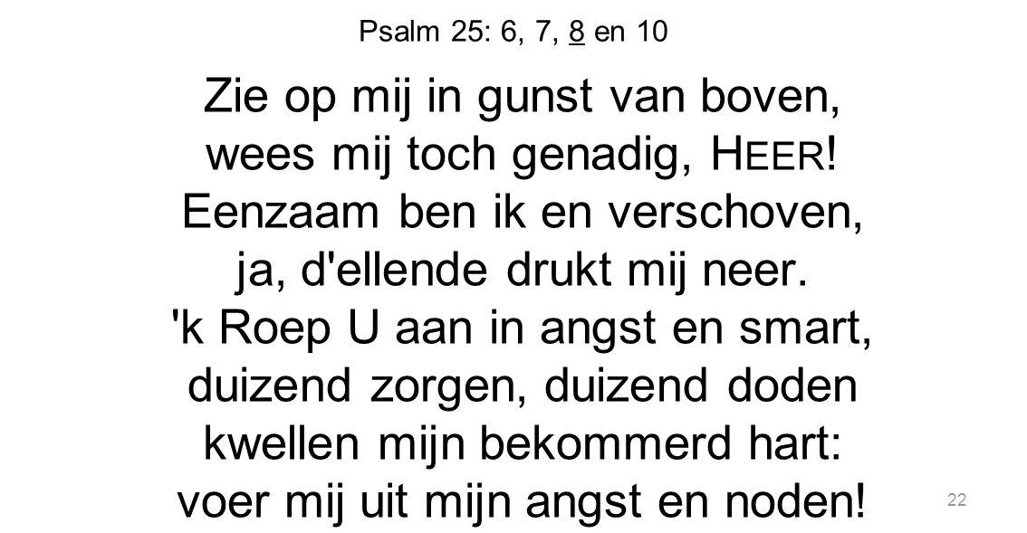 22 Psalm 25: 6, 7, 8 en 10 Zie op mij in gunst van boven, wees mij toch genadig, H EER ! Eenzaam ben ik en verschoven, ja, d'ellende drukt mij neer. '