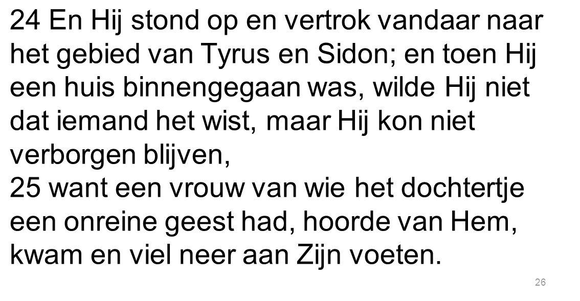 26 24 En Hij stond op en vertrok vandaar naar het gebied van Tyrus en Sidon; en toen Hij een huis binnengegaan was, wilde Hij niet dat iemand het wist