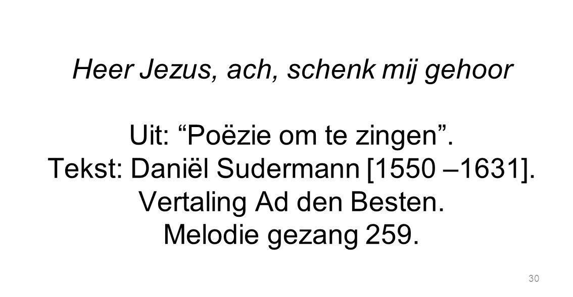 """30 Heer Jezus, ach, schenk mij gehoor Uit: """"Poëzie om te zingen"""". Tekst: Daniël Sudermann [1550 –1631]. Vertaling Ad den Besten. Melodie gezang 259."""