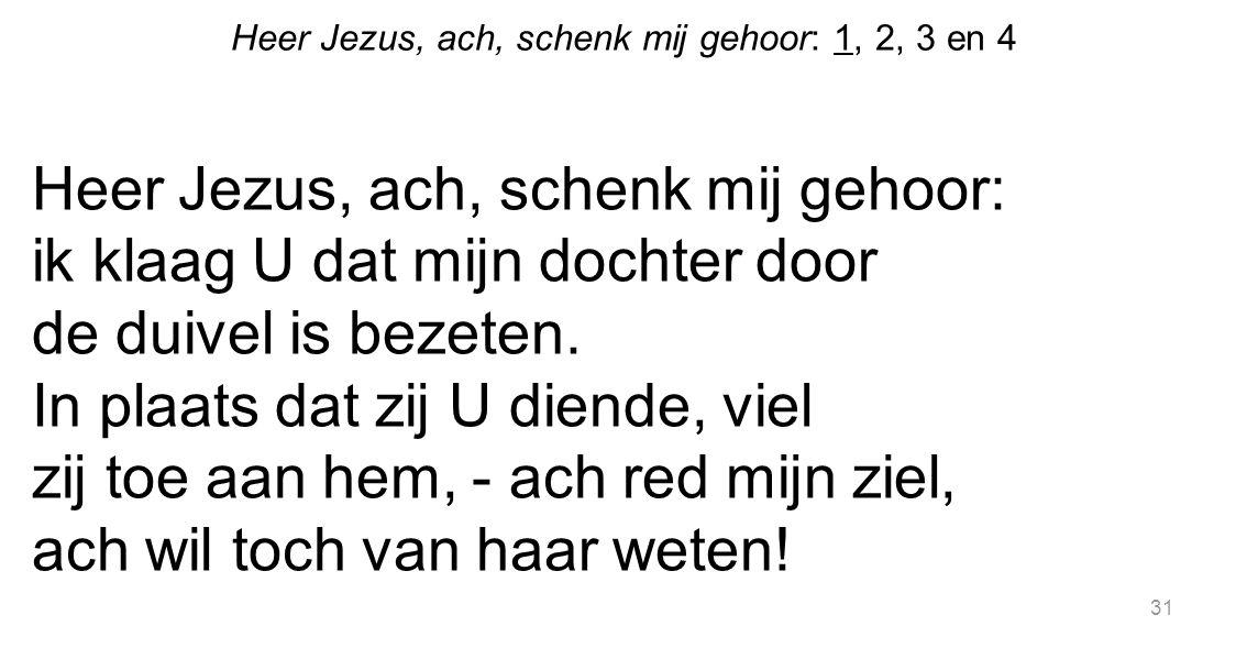 31 Heer Jezus, ach, schenk mij gehoor: 1, 2, 3 en 4 Heer Jezus, ach, schenk mij gehoor: ik klaag U dat mijn dochter door de duivel is bezeten. In plaa