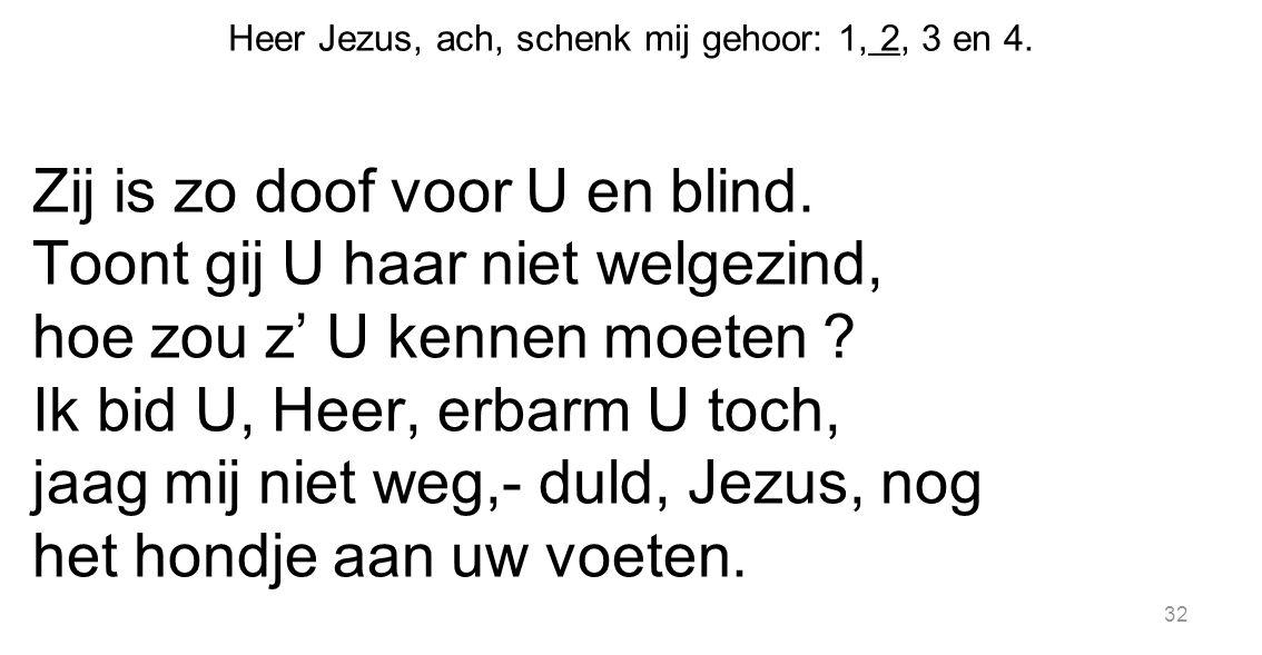 32 Heer Jezus, ach, schenk mij gehoor: 1, 2, 3 en 4. Zij is zo doof voor U en blind. Toont gij U haar niet welgezind, hoe zou z' U kennen moeten ? Ik