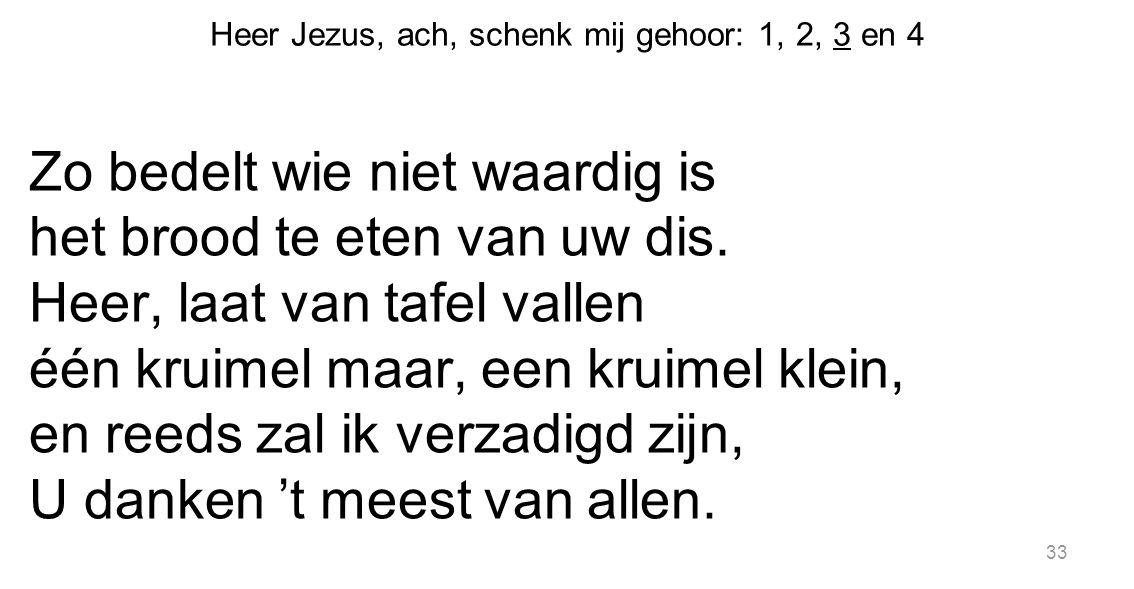 33 Heer Jezus, ach, schenk mij gehoor: 1, 2, 3 en 4 Zo bedelt wie niet waardig is het brood te eten van uw dis. Heer, laat van tafel vallen één kruime