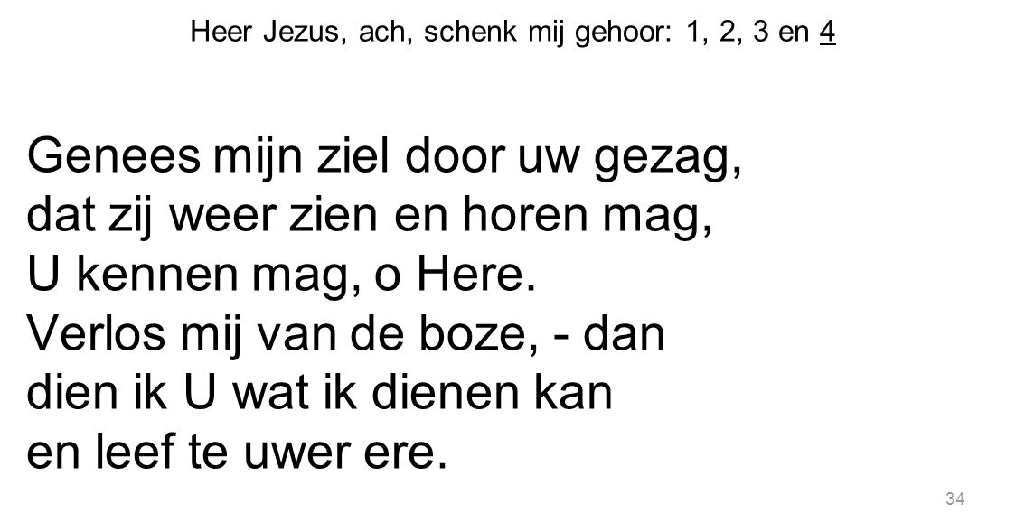 34 Heer Jezus, ach, schenk mij gehoor: 1, 2, 3 en 4 Genees mijn ziel door uw gezag, dat zij weer zien en horen mag, U kennen mag, o Here. Verlos mij v