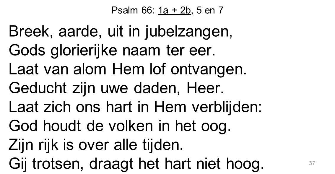 Psalm 66: 1a + 2b, 5 en 7 Breek, aarde, uit in jubelzangen, Gods glorierijke naam ter eer. Laat van alom Hem lof ontvangen. Geducht zijn uwe daden, He