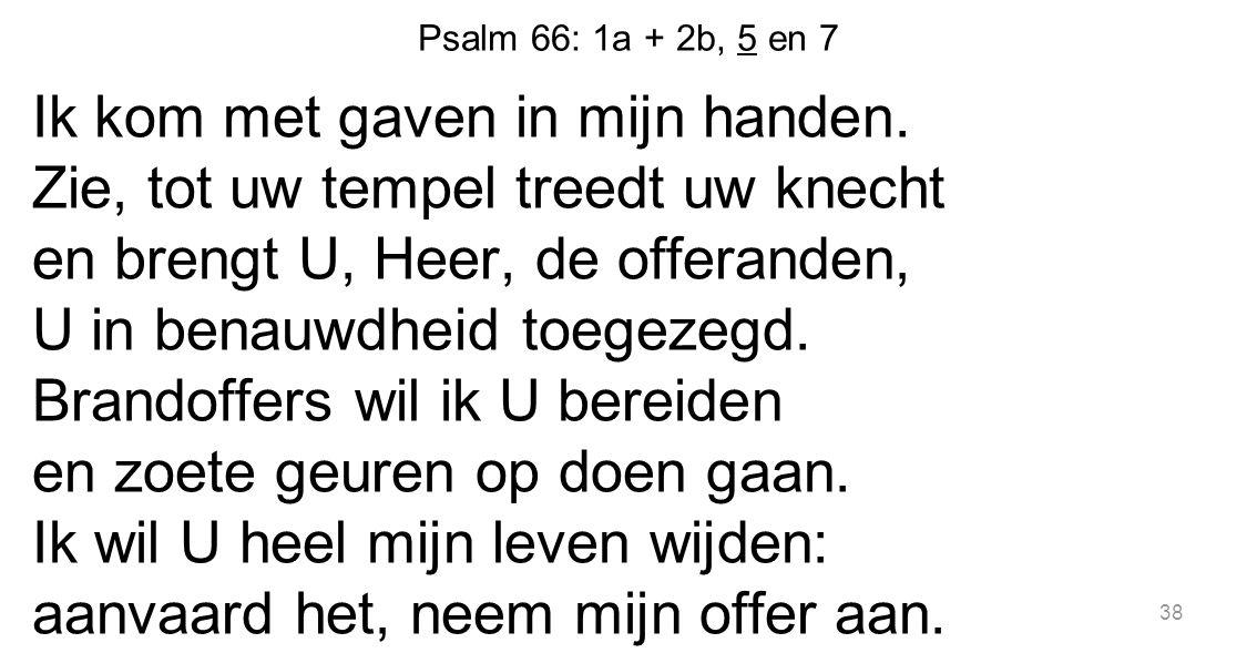 Psalm 66: 1a + 2b, 5 en 7 Ik kom met gaven in mijn handen. Zie, tot uw tempel treedt uw knecht en brengt U, Heer, de offeranden, U in benauwdheid toeg