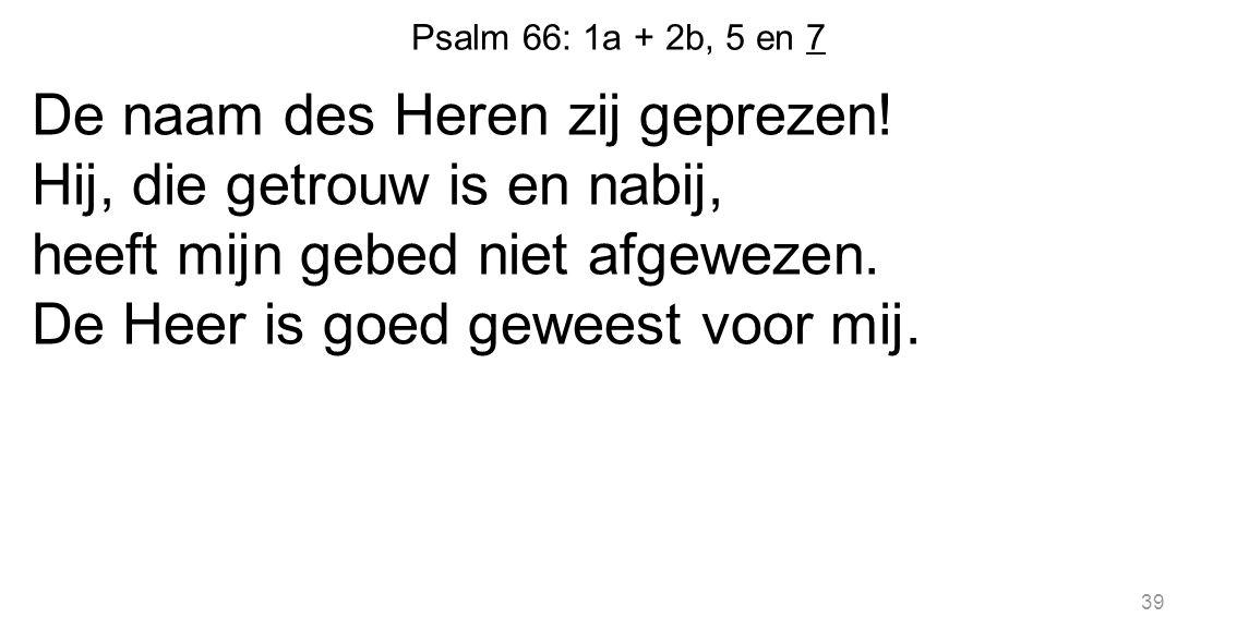 Psalm 66: 1a + 2b, 5 en 7 De naam des Heren zij geprezen! Hij, die getrouw is en nabij, heeft mijn gebed niet afgewezen. De Heer is goed geweest voor