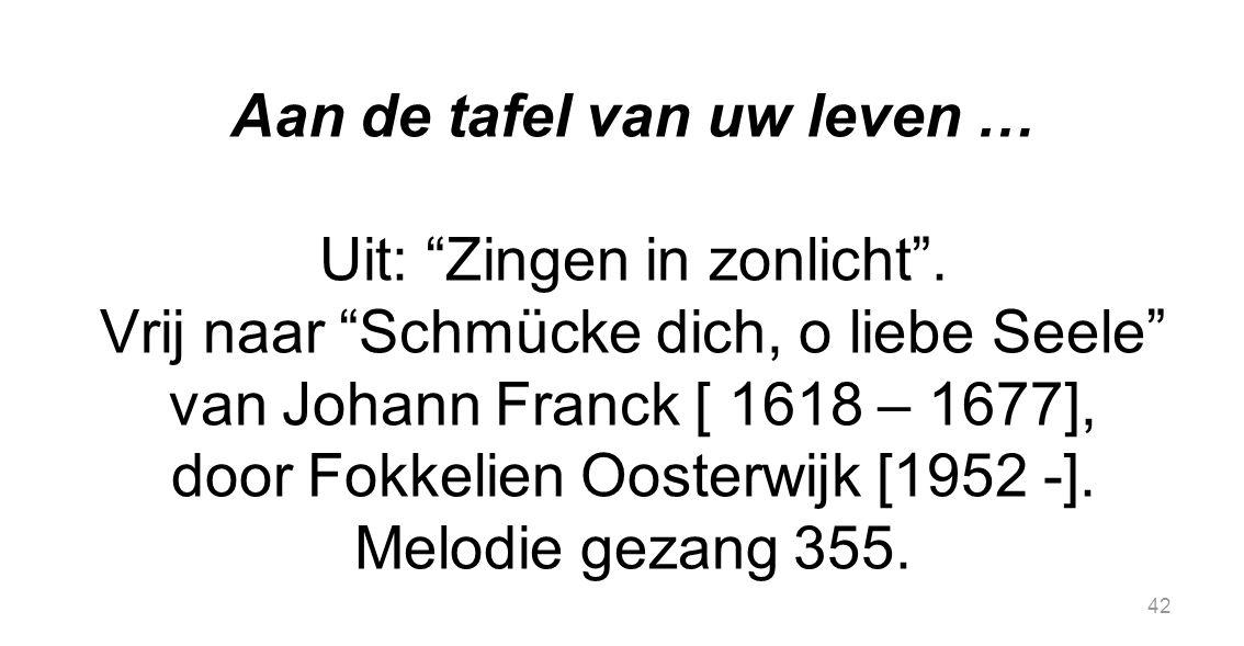 """42 Aan de tafel van uw leven … Uit: """"Zingen in zonlicht"""". Vrij naar """"Schmücke dich, o liebe Seele"""" van Johann Franck [ 1618 – 1677], door Fokkelien Oo"""
