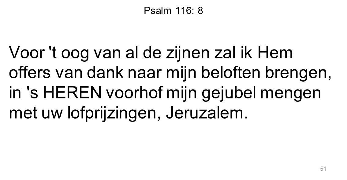 Psalm 116: 8 Voor 't oog van al de zijnen zal ik Hem offers van dank naar mijn beloften brengen, in 's HEREN voorhof mijn gejubel mengen met uw lofpri
