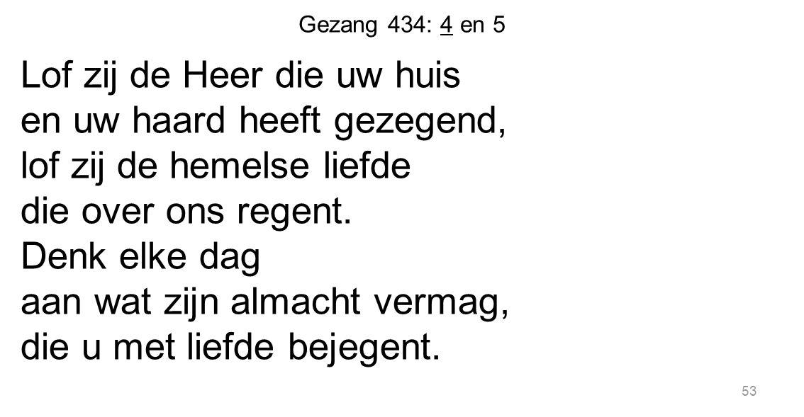 53 Gezang 434: 4 en 5 Lof zij de Heer die uw huis en uw haard heeft gezegend, lof zij de hemelse liefde die over ons regent. Denk elke dag aan wat zij