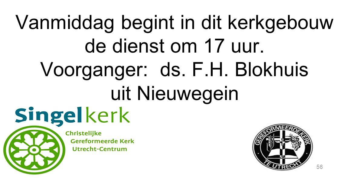 56 Vanmiddag begint in dit kerkgebouw de dienst om 17 uur. Voorganger: ds. F.H. Blokhuis uit Nieuwegein